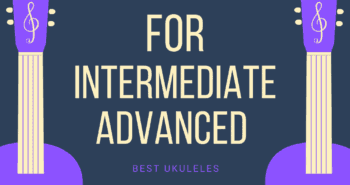 Best Ukuleles for Intermediate and Advanced Players